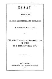 Essay Written for the St. Louis Agricultural and Mechanical Association, on the Advantages and Adaptability of St. Louis as a Manufacturing City
