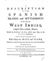 A Description of the Spanish Islands and Settlements on the coast of the West Indies, compiled from authentic memoirs, revised by gentlemen who have resided many years in the Spanish settlements; and illustrated with ... maps and plans ... The second edition