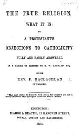 The True Religion, what it Is: Or, a Protestant's Objections to Catholicity Fully and Fairly Answered. In a Series of Letters to R. W. Kennard