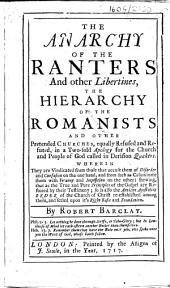 The Anarchy of the Ranters and Other Libertines, the Hierarchy of the Romanists and Other Pretended Churches, Equally Refused and Refuted, Etc