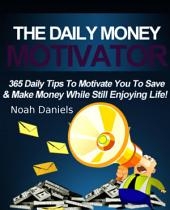 The Daily Money Motivator: 365 Daily Tips To Motivate You To Save & Make Money While Still Enjoying Life!