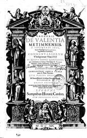 Gregorii de Valentia ... e Societate Iesu ... Commentariorum theologicorum tomi III: in quibus omnes quaestiones quae continentur in Summa Theologica D. Thomae Aquinatis, ordine explicantur ... : tomus primus : complectens omnia primae partis D. Thomae Theoremata ...
