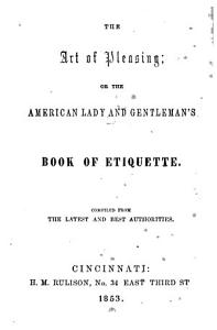 The Art of Pleasing  Or The American Lady and Gentleman s Book of Etiquette