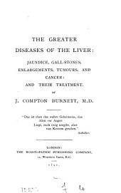 The Greater Diseases of the Liver: Jaundice, Gall-stones, Enlargements, Tumours, and Cancer: and Their Treatment