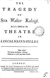 The Tragedy of Sir Walter Raleigh: As it is Acted at the Theatre in Lincolns-Inn-Fields