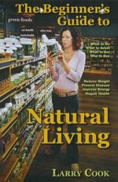 The Beginner's Guide to Natural Living: How to Cultivate a More Natural Lifestyle to Lose Weight, Prevent Degenerative Disease, Improve Your Energy and Attain Vibrant Health