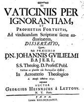 De vaticiniis per ignorantiam, et prophetiis fortuitis, ad vindicandam Scripturae Sacrae auctoritatem, dissertatio