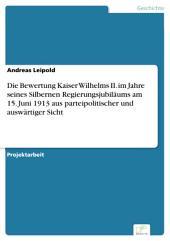 Die Bewertung Kaiser Wilhelms II. im Jahre seines Silbernen Regierungsjubiläums am 15. Juni 1913 aus parteipolitischer und auswärtiger Sicht