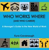 Who Works Where [and Who Cares?]: A Manager's Guide to the New World of Work