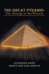 The Great Pyramid - The Message of the Pharaoh: - The Message of the Pharaoh