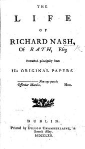 The life of Richard Nash, of Bath, Esq; Extracted principally from his original papers. By Oliver Goldsmith