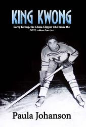King Kwong: Larry Kwong, the China Clipper Who Broke the NHL Colour Barrier