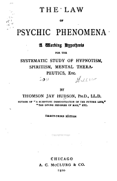 The Law of the Psychic Phenomena: A Working Hypothesis for the Systematic Study of Hypnotism, Spiritism, Mental Therapeutics, Etc