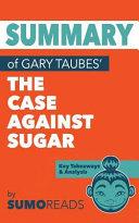 Summary of Gary Taubes' the Case Against Sugar