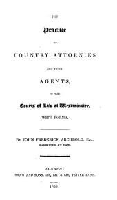 The Practice of Country Attornies and Their Agents, in the Courts of Law at Westminster: With Forms