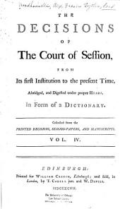 The Decisions of the Court of Session: From Its First Institution to the Present Time : Abridged, and Digested Under Proper Heads, in Form of a Dictionary, Volume 4