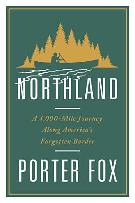 Northland  A 4 000 Mile Journey Along America s Forgotten Border