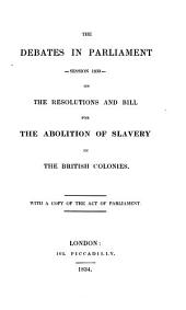 The Debates in Parliament, Session 1833 - on the Resolutions and Bill for the Aboliton of Slavery in the British Colonies: With a Copy of the Act of Parliament