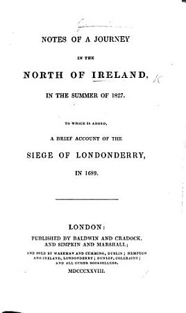 Notes of a journey in the North of Ireland  in the summer of 1827  To which is added a brief account of the Siege of Londonderry in 1689 PDF