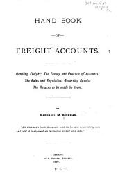 Hand Book of Freight Accounts: Handling Freight, the Theory and Practice of Accounts, the Rules and Regulations Governing Agents, the Returns to be Made by Them