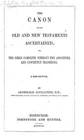 The Canon of the Old and New Testament Scriptures ascertained; or, the Bible complete without the Apocrypha and unwritten tradition ... With introductory remarks by John Morison