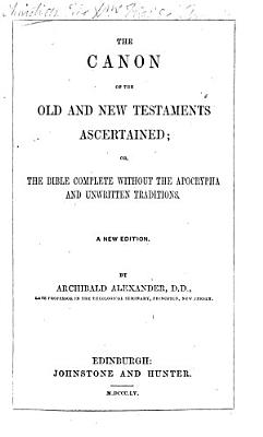 The Canon of the Old and New Testament Scriptures ascertained  or  the Bible complete without the Apocrypha and unwritten tradition     With introductory remarks by John Morison PDF