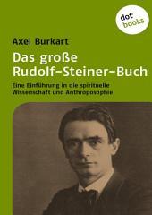 Das große Rudolf-Steiner-Buch: Eine Einführung in die Spirituelle Wissenschaft und Anthroposophie