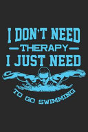 I Don't Need Therapy I Just Need to Go Swimming