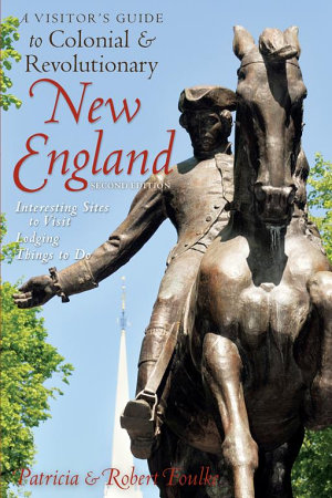 A Visitor s Guide to Colonial   Revolutionary New England  Interesting Sites to Visit  Lodging  Dining  Things to Do  Second Edition
