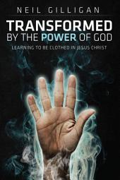 Transformed by the Power of God: Learning to Be Clothed in Jesus Christ