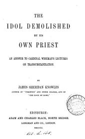 The idol demolished by its own priest, an answer to cardinal Wiseman's lectures on transubstantiation