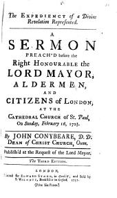 The Expediency of a Divine Revelation Represented: A Sermon Preach'd Before the Right Honourable the Lord Mayor, Aldermen, and Citizens of London, at the Cathedral Church of St. Paul, on Sunday, February 16, 1728/9, Volume 5