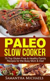 Paleo Slow Cooker: 70 Top Gluten Free & Healthy Family Recipes for the Busy Mom & Dad