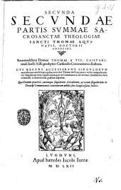 Summa sacrae theologiae in qua quicquid in vutroque Testamento continentur ... per Quæstiones, & Responsiones explicantur, D. Thoma Aquinate ... autore, in tres ... partes quatuor tomis contentas, diuisa. Cuius prima pars hoc primo tomo pertractur ... Thomae à Vio Caietani ... Commentariis illustrata ... recens accesserunt tum supplementum tertiae partis ...quolibetorum præterea volumen in omnium ... candidatorum gratiam nunc primum adiectum fuit. Indices rerum omnium singularium ... sequentes docent paginæ: Secunda secundae partis Summae sacrosanctæ theologiæ sancti Thomæ Aquinatis, doctoris angelici, Reuerendissimi domini Thomae à Vio, Caietani, tituli sancti Xisti, presbyteri cardinalis commentariis illustrata. Cui recens accesserunt singulorum articulorum conclusiones: quibus tota diui Thomæ doctrina paucis verbis comprehenditur: singularum item Quæstionum, quæ in commentarijs deciduntur, Summæ suis locis commodè in studiosorum gratiam adpositæ. Quæstionum prætereà, earùmque singulorum articulorum, ac rerum singularium in textu & commentariis contentarum additi sunt locupletissimi indices, Volume 3