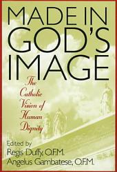 Made in God's Image: The Catholic Vision of Human Dignity