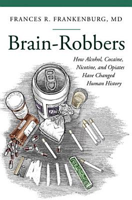 Brain Robbers  How Alcohol  Cocaine  Nicotine  and Opiates Have Changed Human History
