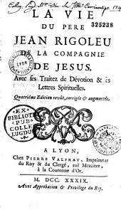 La Vie du Pere Jean Rigoleuc de la Compagnie de Jesus. Avec ses traitez de Dévotion et ses Lettres spirituelles