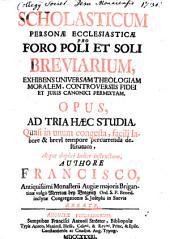 Scholasticum Personae Ecclesiasticae Pro Foro Poli Et Soli Breviarium: Exhibens Universam Theologiam Moralem, Controversiis Fidei Et Juris Canonici Permixtam