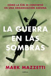 La guerra en las sombras: Cómo la CIA se convirtió en una organización asesina.