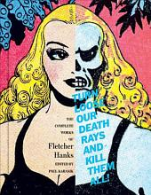 Turn Loose Our Death Rays And Kill Them All!: The Complete Works Of Fletcher Hanks