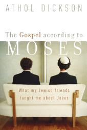 The Gospel according to Moses: What My Jewish Friends Taught Me about Jesus