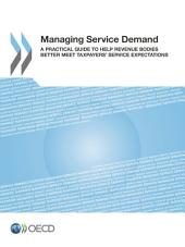 Managing Service Demand A Practical Guide to Help Revenue Bodies Better Meet Taxpayers' Service Expectations: A Practical Guide to Help Revenue Bodies Better Meet Taxpayers' Service Expectations