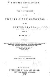 Acts and Resolutions Passed at the First [and Second] Session[s] of the Twenty-sixth Congress of the United States: With an Appendix, Containing All Public Treaties Made and Ratified Subsequently to the Publication of the Laws of the Preceding Session, and All Proclamations by the President, Promulgated Within the Same Period, that Affect Any Law Or Treaty of the United States