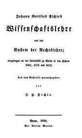 Johann Gottlieb Fichte's Nachgelassene werke: bd. Wissenschaftslehre und das system der rechtslehre; vorgetragen an der Universität zu Berlin in den jahren 1804, 1812 und 1813