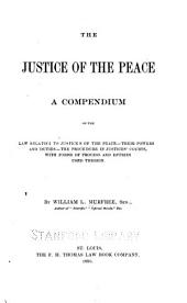 The Justice of the Peace: A Compendium of the Law Relating to Justices of the Peace, Their Powers and Duties, the Procedure in Justices' Courts, with Forms of Process and Entries Used Therein