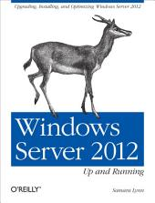 Windows Server 2012: Up and Running: Upgrading, Installing, and Optimizing Windows Server 2012