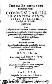 THOMAE BRIGHTMANNI, Theologi Angli, COMMENTARIUS IN CANTICA CANTICORUM SALOMONIS, Analysi & Scholiis illustratus: UBI Ad genuinam Verborum interpretationem, accommodatio accedit adeo concinna, ut cum Allegoriarum sensu, temporum quoq[ue] seriem, ad quae singula proprie spectant, intueare : Adiecta est eiusdem, Apposita admodum, & populo Dei summe consolatoria, ultimae & difficillimae partis Prophetiae DANIELIS a ver. 36. cap. 11. ad finem cap. 12. sese diffundentis, explicatio