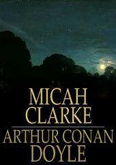 Micah Clarke: His Statement as Made to His Three Grandchildren Joseph, Gervas and Reuben During the Hard Winter of 1734
