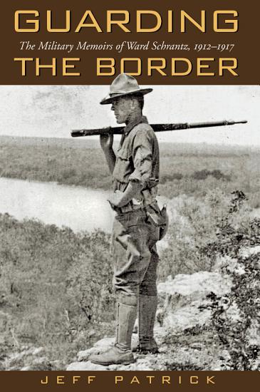 Guarding the Border  the Military Memoirs of Ward Schrantz  19121917 PDF
