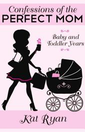 Confessions Of The Perfect Mom: Baby and Toddler Years